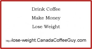 Drink Coffee.  Make Money.  Lose Weight.